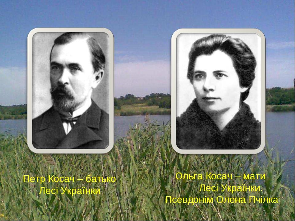 Петр Косач – батько Лесі Українки Ольга Косач – мати Лесі Українки. Псевдонім Олена Пчілка
