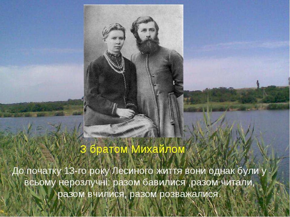 З братом Михайлом До початку 13-го року Лесиного життя вони однак були у всьому нерозлучні: разом бавилися ,разом читали, разом вчилися, разом розв...