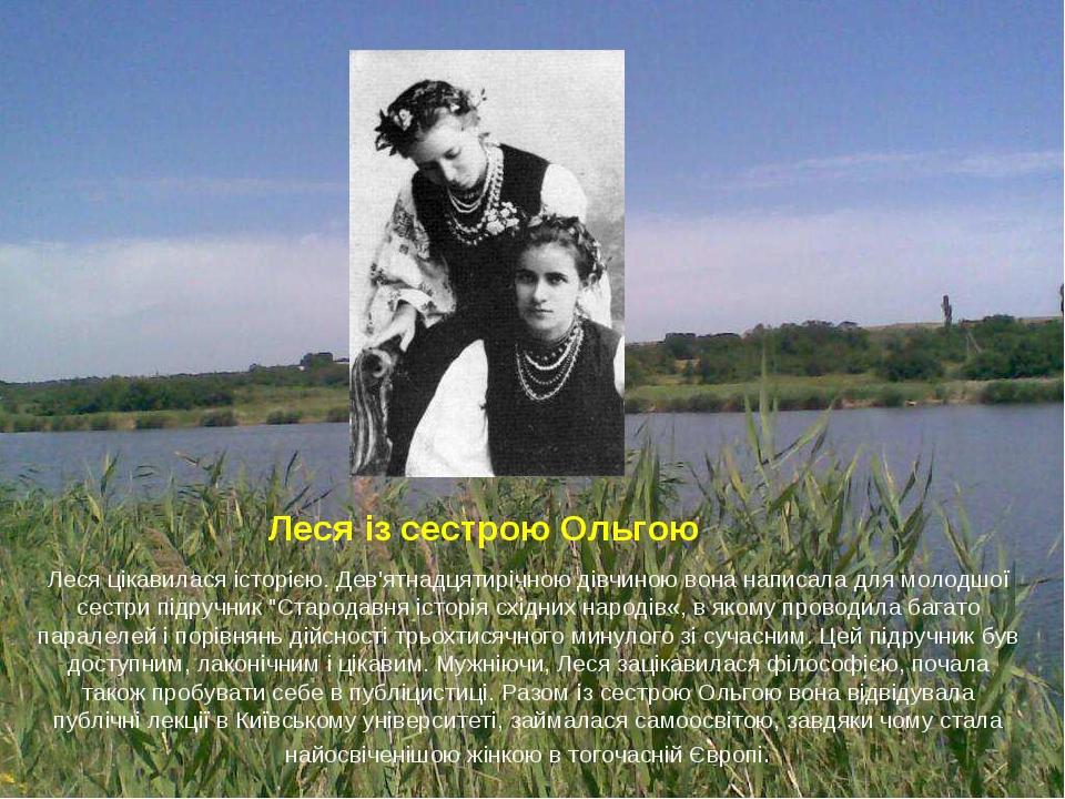 """Леся із сестрою Ольгою Леся цікавилася історією. Дев'ятнадцятирічною дівчиною вона написала для молодшої сестри підручник """"Стародавня історія східн..."""