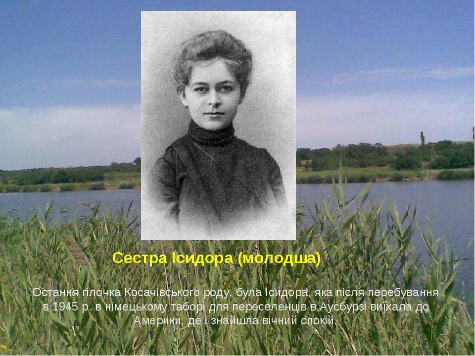 Остання гілочка Косачівського роду, була Ісидора, яка після перебування в 1945 р. в німецькому таборі для переселенців в Аусбурзі виїхала до Америк...