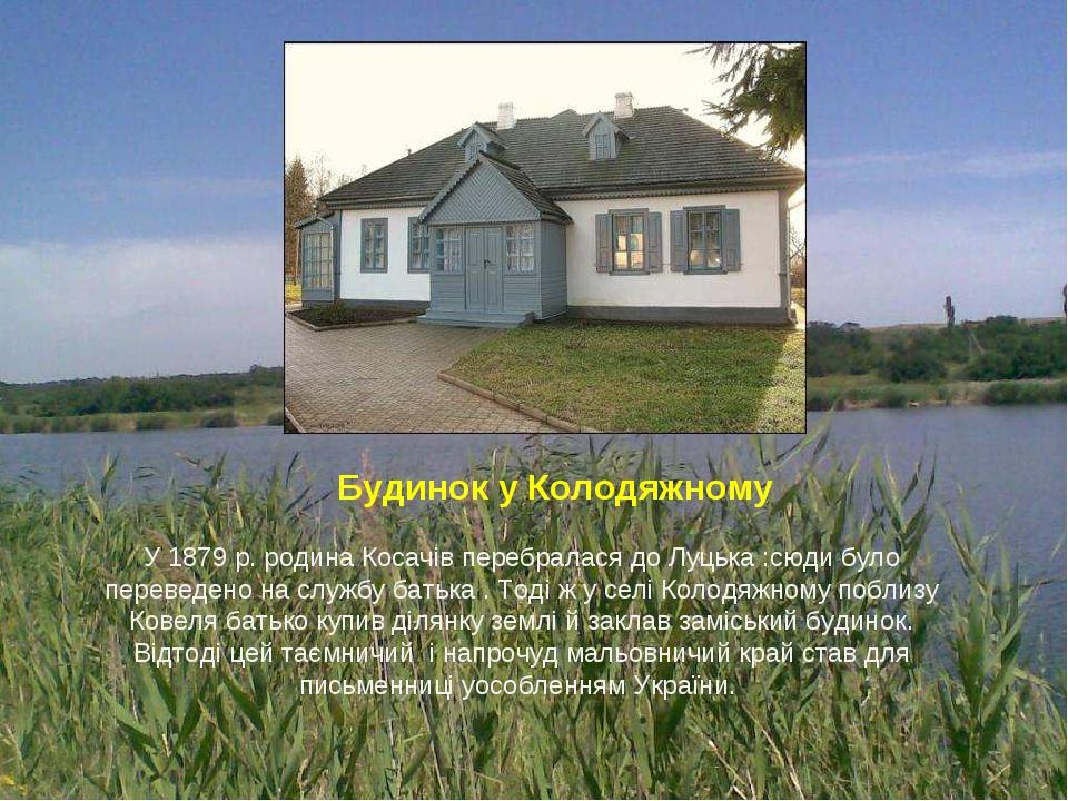 У 1879 р. родина Косачів перебралася до Луцька :сюди було переведено на службу батька . Тоді ж у селі Колодяжному поблизу Ковеля батько купив ділян...
