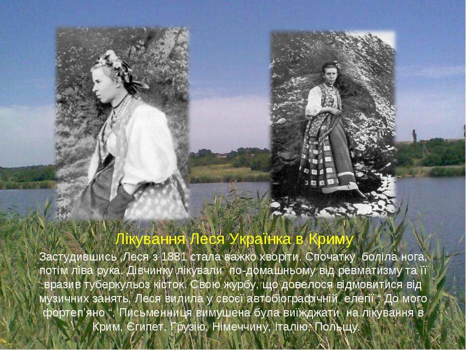 Застудившись ,Леся з 1881 стала важко хворіти. Спочатку боліла нога, потім ліва рука. Дівчинку лікували по-домашньому від ревматизму та її вразив т...