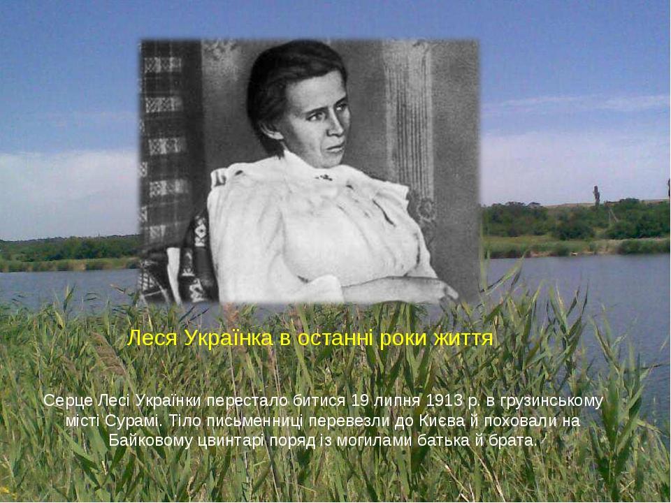 Серце Лесі Українки перестало битися 19 липня 1913 р. в грузинському місті Сурамі. Тіло письменниці перевезли до Києва й поховали на Байковому цвин...