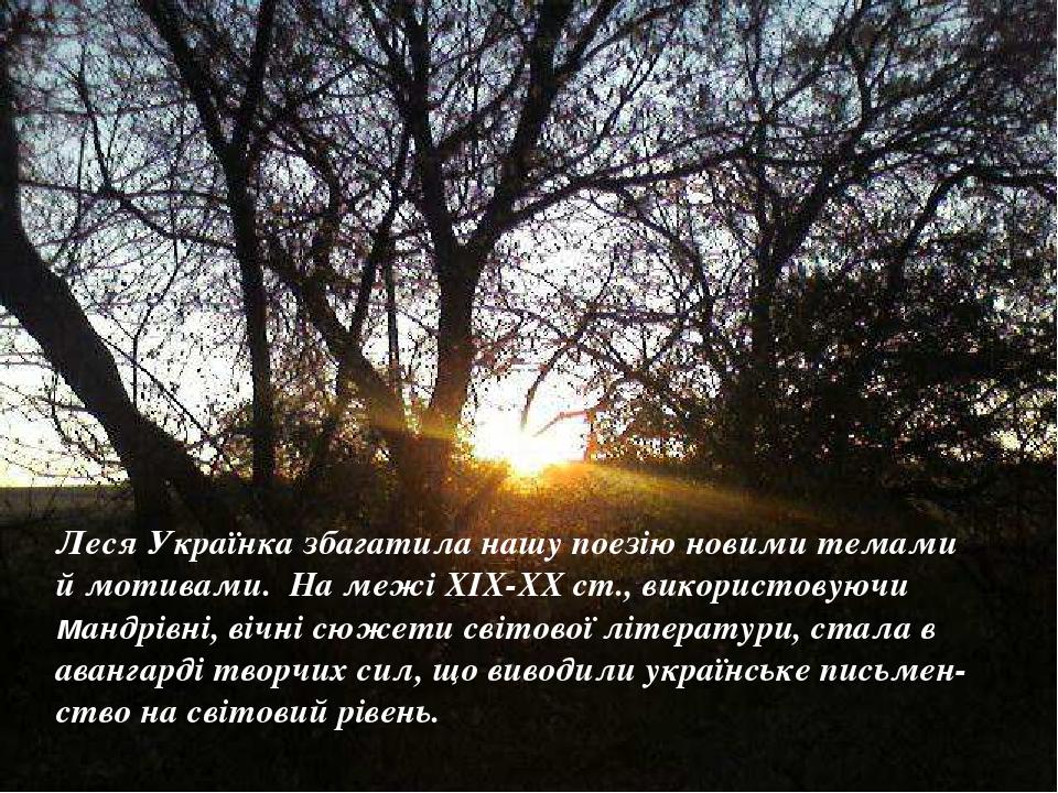 Леся Українка збагатила нашу поезію новими темами й мотивами. На межі ХІХ-ХХ ст., використовуючи мандрівні, вічні сюжети світової літератури, стала...