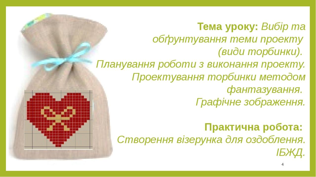 Тема уроку: Вибір та обґрунтування теми проекту (види торбинки). Планування роботи з виконання проекту. Проектування торбинки методом фантазування....