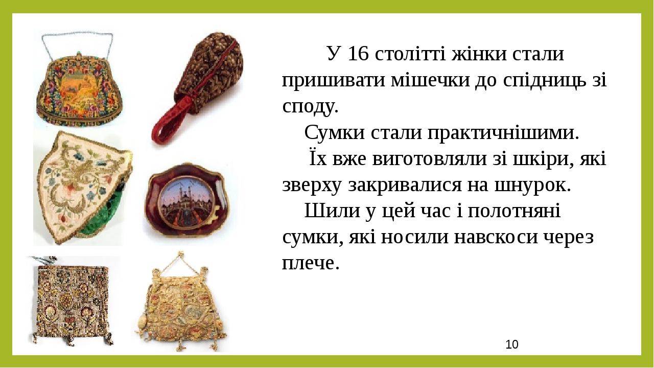 У 16 столітті жінки стали пришивати мішечки до спідниць зі споду. Сумки стали практичнішими. Їх вже виготовляли зі шкіри, які зверху закривалися на...