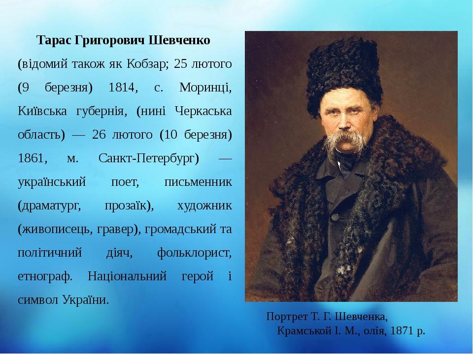 Тарас Григорович Шевченко (відомий також як Кобзар; 25 лютого (9 березня) 1814, с. Моринці, Київська губернія, (нині Черкаська область) — 26 лютог...