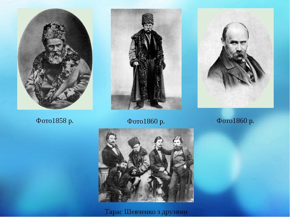Фото1858 р. Фото1860 р. Фото1860 р. Тарас Шевченко з друзями