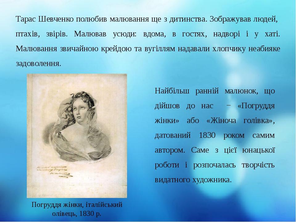 Найбільш ранній малюнок, що дійшов до нас − «Погруддя жінки» або «Жіноча голівка», датований 1830 роком самим автором. Саме з цієї юнацької роботи ...