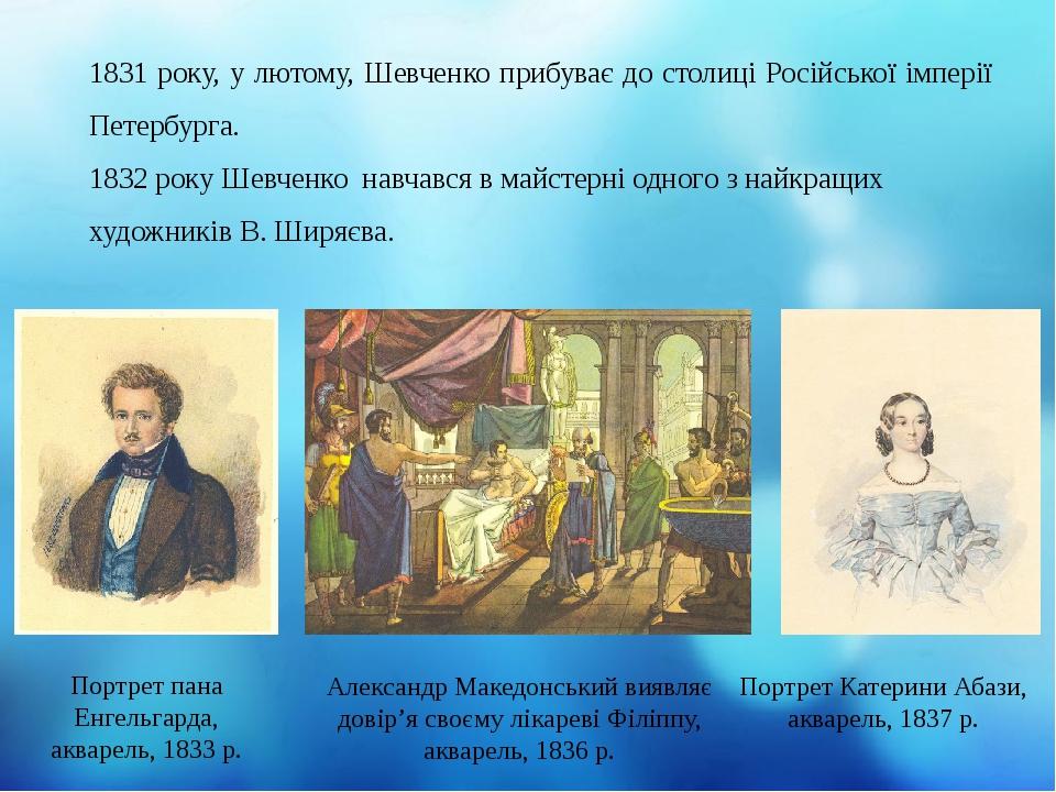 1831 року, у лютому, Шевченко прибуває до столиці Російської імперії Петербурга. 1832 року Шевченко навчався в майстерні одного з найкращих художни...