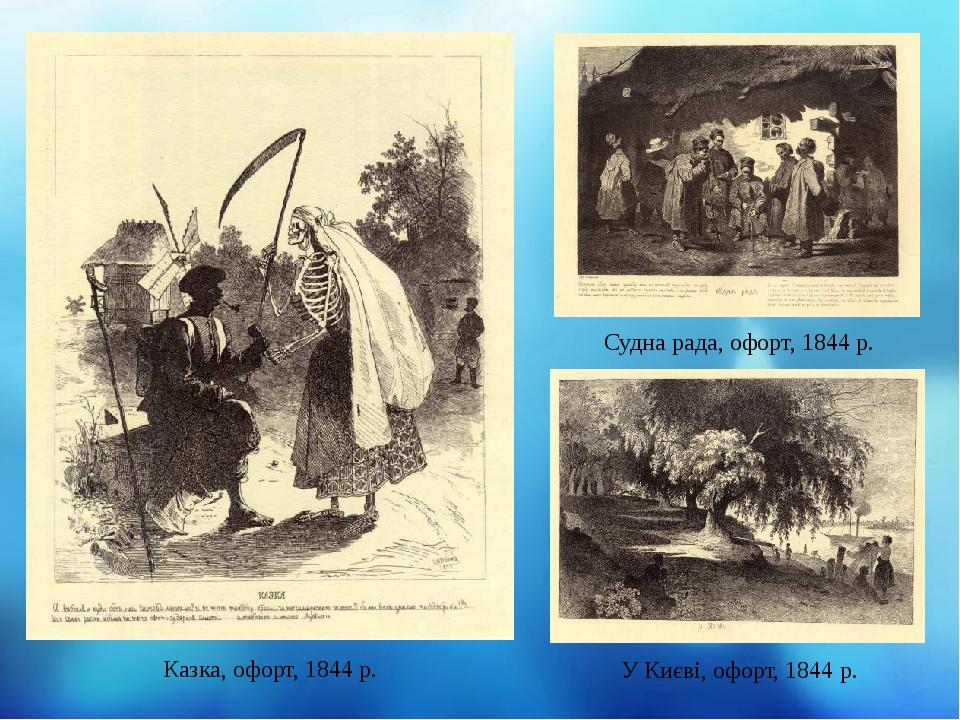 Казка, офорт, 1844 р. Судна рада, офорт, 1844 р. У Києві, офорт, 1844 р.