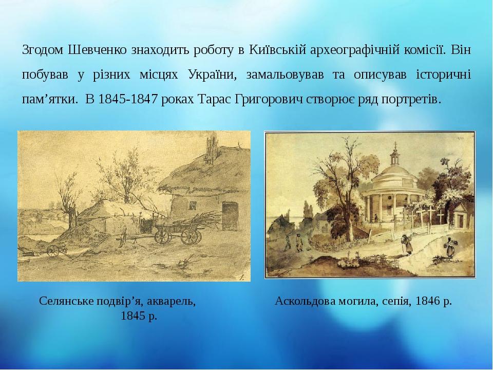 Згодом Шевченко знаходить роботу в Київській археографічній комісії. Він побував у різних місцях України, замальовував та описував історичні пам'ят...