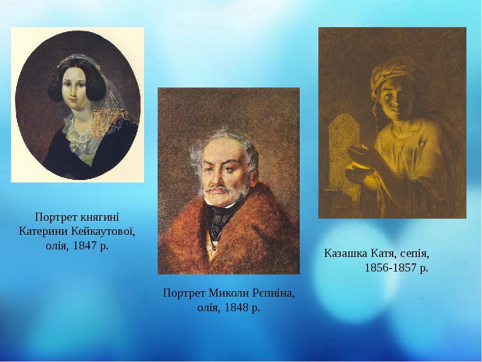 Казашка Катя, сепія, 1856-1857 р. Портрет княгині Катерини Кейкаутової, олія, 1847 р. Портрет Миколи Рєпніна, олія, 1848 р.
