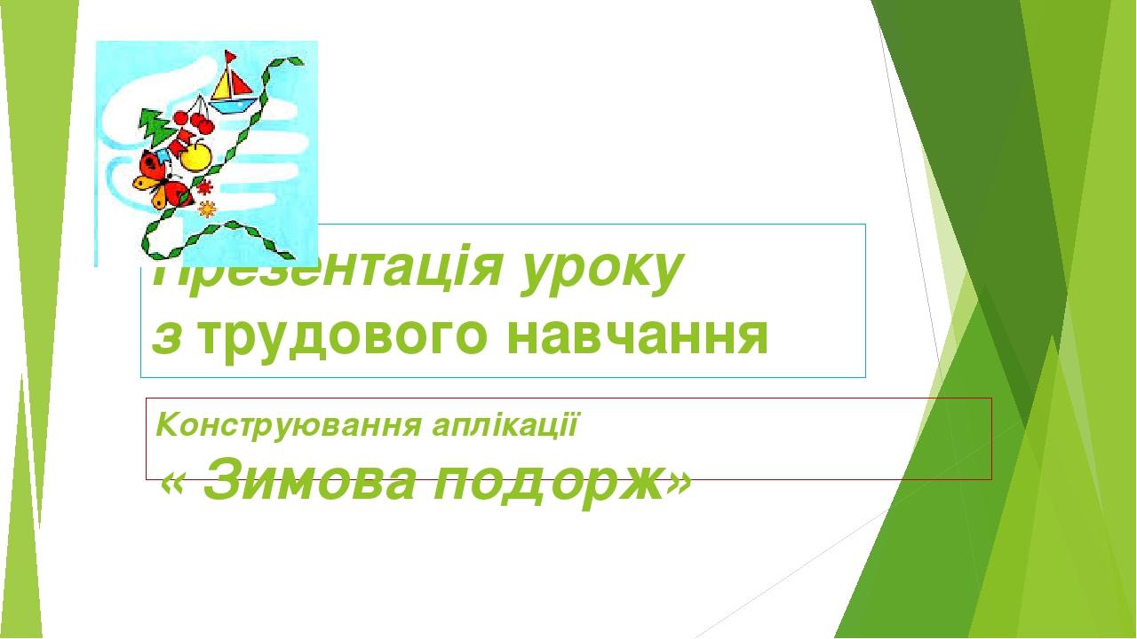 Презентація уроку з трудового навчання Конструювання аплікації « Зимова подорж»