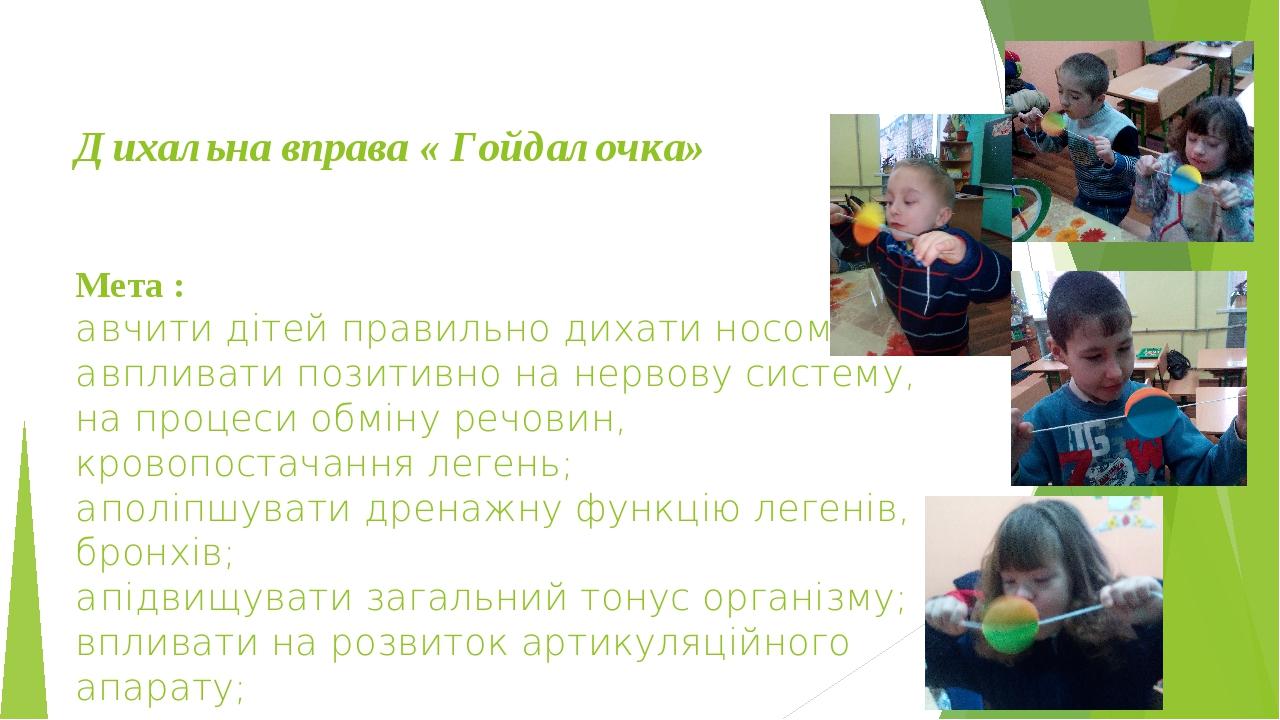 Дихальна вправа « Гойдалочка» Мета : • вчити дітей правильно дихати носом; • впливати позитивно на нервову систему, на процеси обміну речовин, кров...