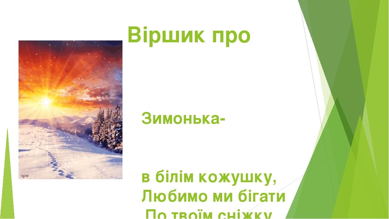 Віршик про зиму Зимонька- голубонька, в білім кожушку, Любимо ми бігати По твоїм сніжку.