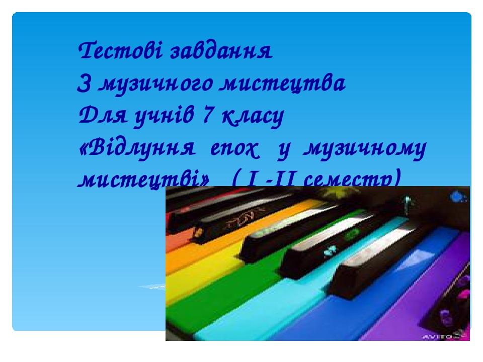 Тестові завдання З музичного мистецтва Для учнів 7 класу «Відлуння епох у музичному мистецтві» ( I -ІІ семестр)