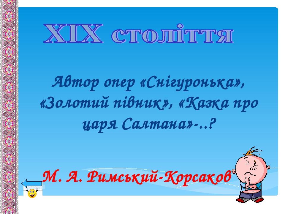 Автор опер «Снігуронька», «Золотий півник», «Казка про царя Салтана»-..? М. А. Римський-Корсаков