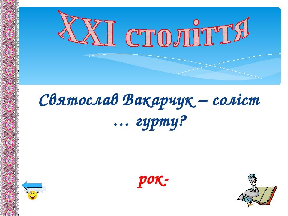 Святослав Вакарчук – соліст … гурту? рок-
