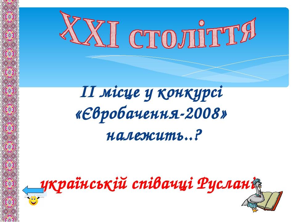 ІІ місце у конкурсі «Євробачення-2008» належить..? українській співачці Руслані