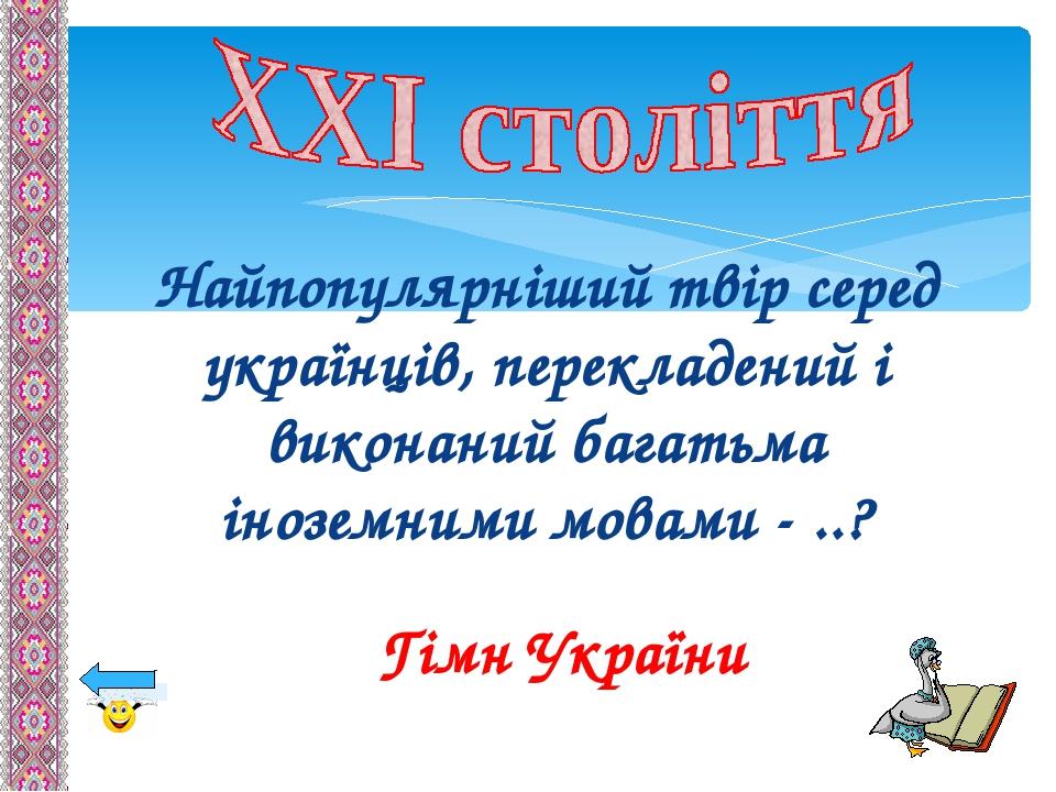 Найпопулярніший твір серед українців, перекладений і виконаний багатьма іноземними мовами - ..? Гімн України