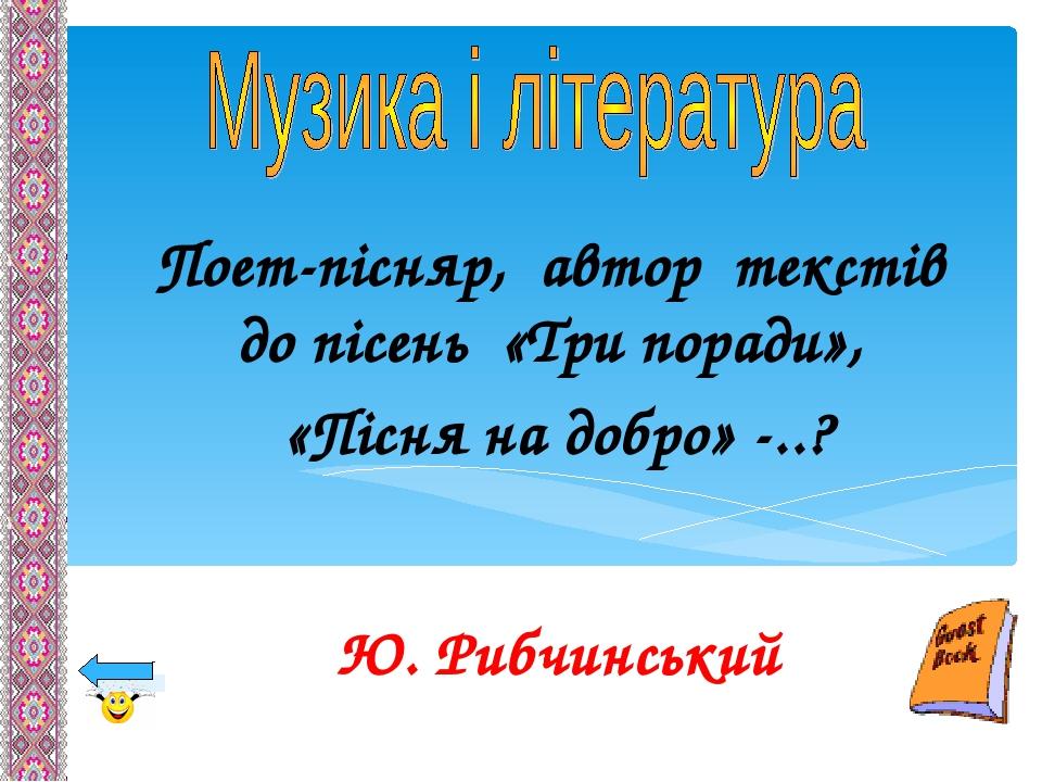 Поет-пісняр, автор текстів до пісень «Три поради», «Пісня на добро» -..? Ю. Рибчинський