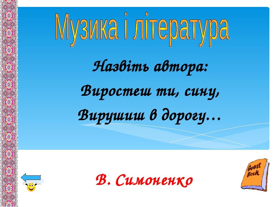 Назвіть автора: Виростеш ти, сину, Вирушиш в дорогу… В. Симоненко