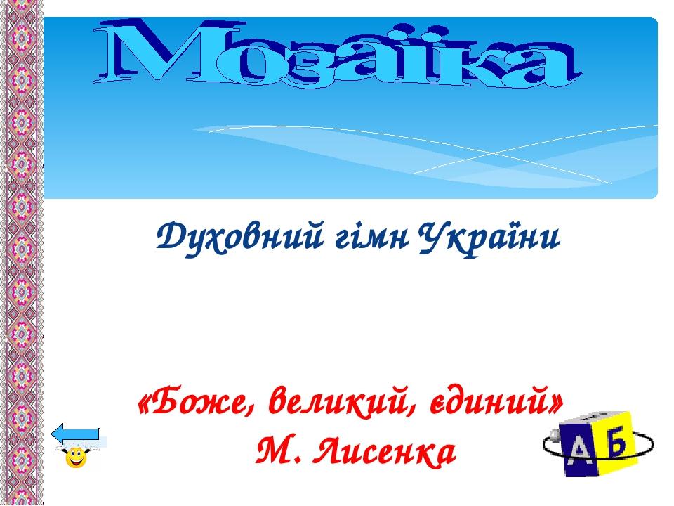 Духовний гімн України «Боже, великий, єдиний» М. Лисенка