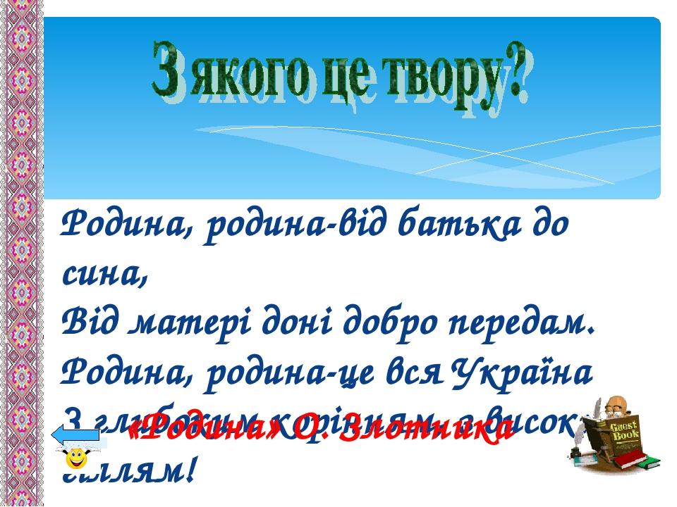 Родина, родина-від батька до сина, Від матері доні добро передам. Родина, родина-це вся Україна З глибоким корінням, з високим гіллям! «Родина» О. ...
