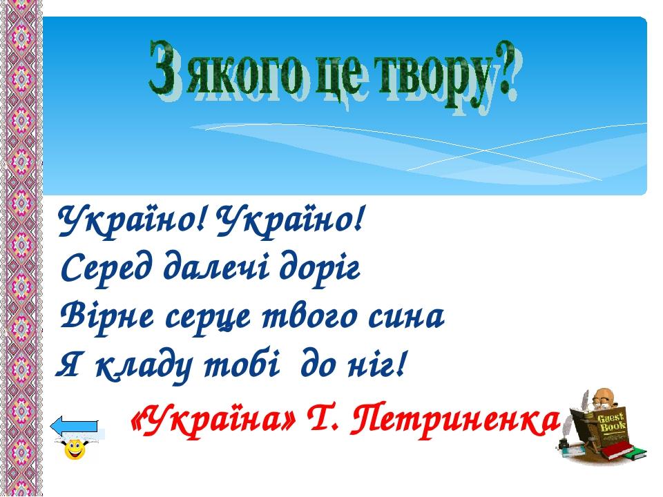Україно! Україно! Серед далечі доріг Вірне серце твого сина Я кладу тобі до ніг! «Україна» Т. Петриненка