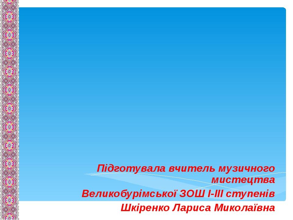 Підготувала вчитель музичного мистецтва Великобурімської ЗОШ І-ІІІ ступенів Шкіренко Лариса Миколаївна