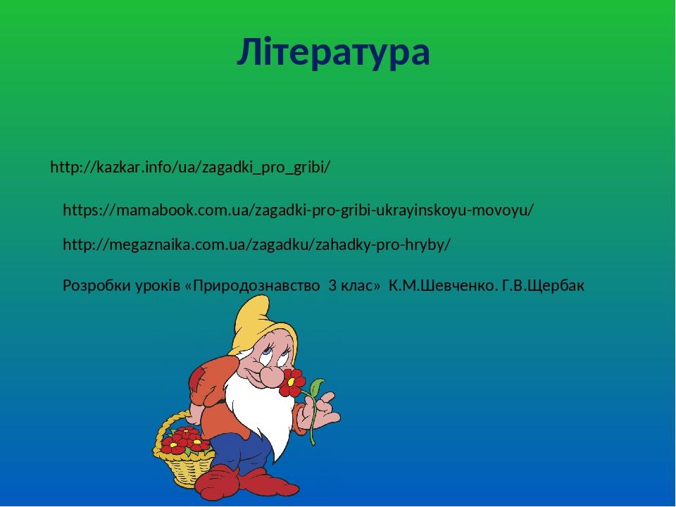 Література http://kazkar.info/ua/zagadki_pro_gribi/ https://mamabook.com.ua/zagadki-pro-gribi-ukrayinskoyu-movoyu/ http://megaznaika.com.ua/zagadku...