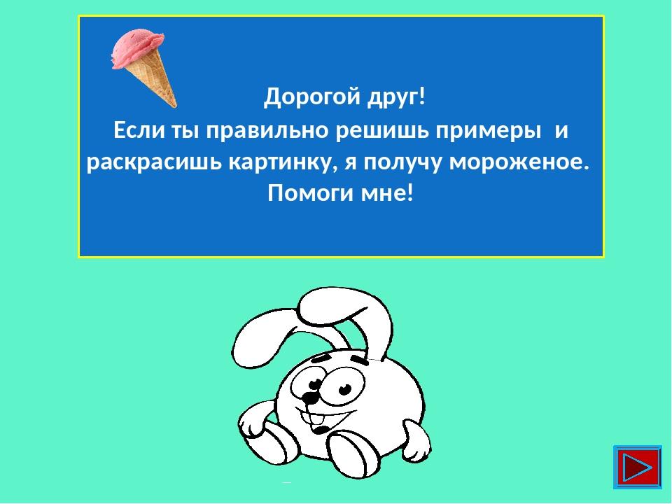 Дорогой друг! Если ты правильно решишь примеры и раскрасишь картинку, я получу мороженое. Помоги мне!