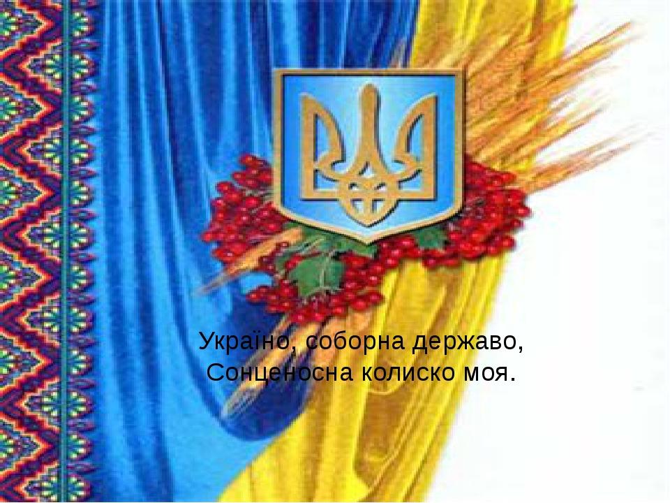 Україно, соборна державо, Сонценосна колиско моя.