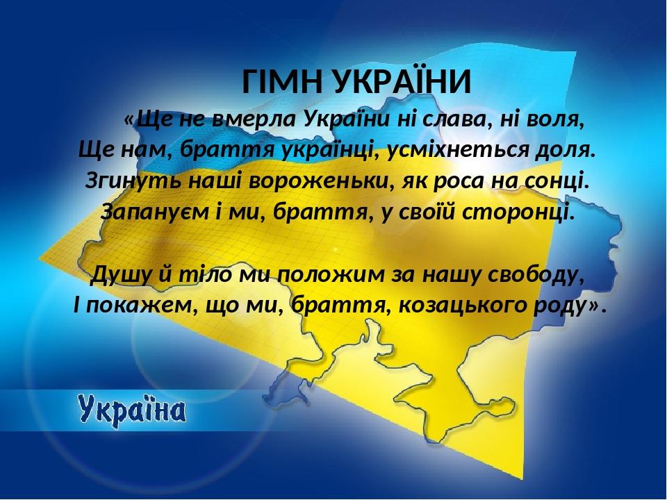 ГІМН УКРАЇНИ «Ще не вмерла України ні слава, ні воля, Ще нам, браття українці, усміхнеться доля. Згинуть наші вороженьки, як роса на сонці. Запанує...