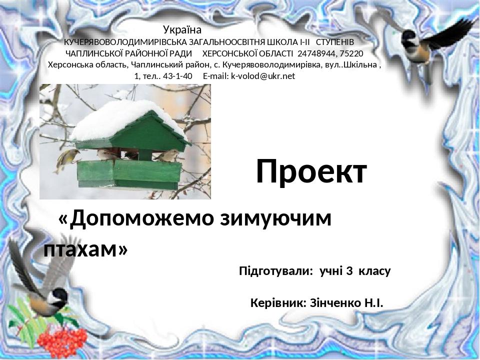 Проект «Допоможемо зимуючим птахам» Україна КУЧЕРЯВОВОЛОДИМИРІВСЬКА ЗАГАЛЬНООСВІТНЯ ШКОЛА І-ІІ СТУПЕНІВ ЧАПЛИНСЬКОЇ РАЙОННОЇ РАДИ ХЕРСОНСЬКОЇ ОБЛАС...