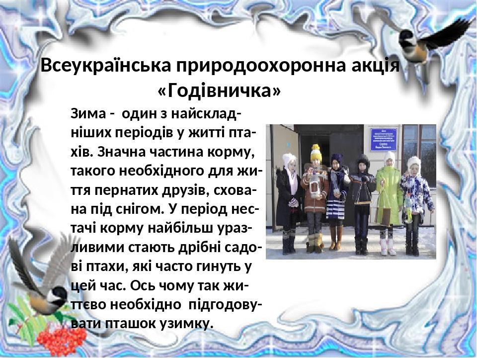 Всеукраїнська природоохоронна акція «Годівничка» Зима - один з найсклад-ніших періодів у житті пта-хів. Значна частина корму, такого необхідного дл...