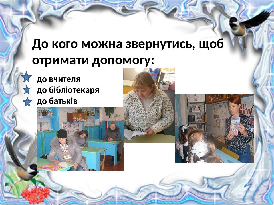 до вчителя до бібліотекаря до батьків До кого можна звернутись, щоб отримати допомогу: