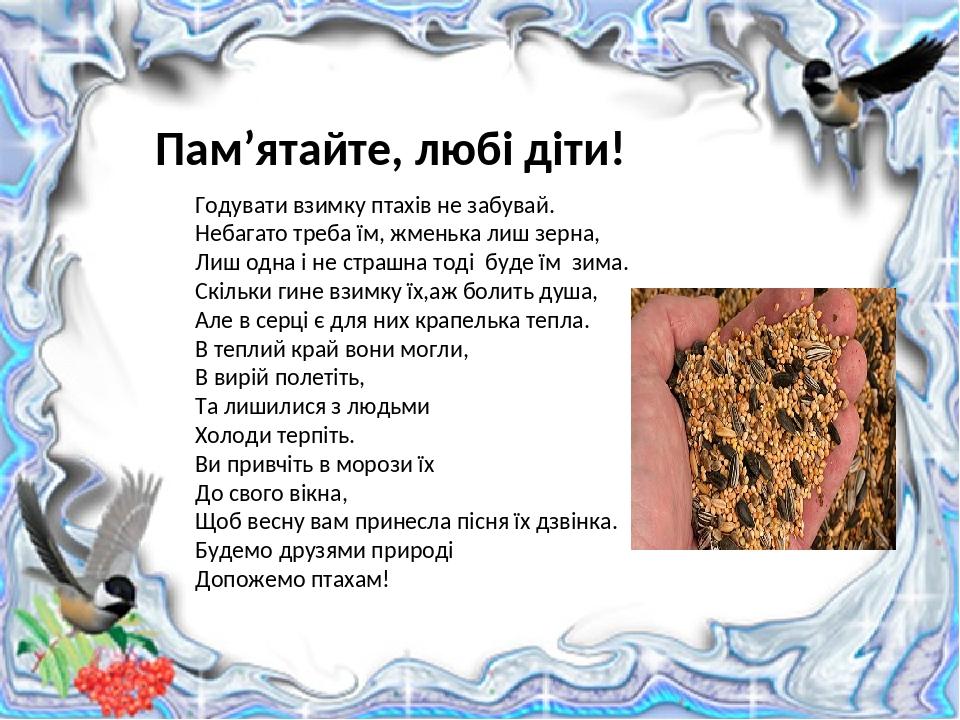 Пам'ятайте, любі діти! Годувати взимку птахів не забувай. Небагато треба їм, жменька лиш зерна, Лиш одна і не страшна тоді буде їм зима. Скільки ги...