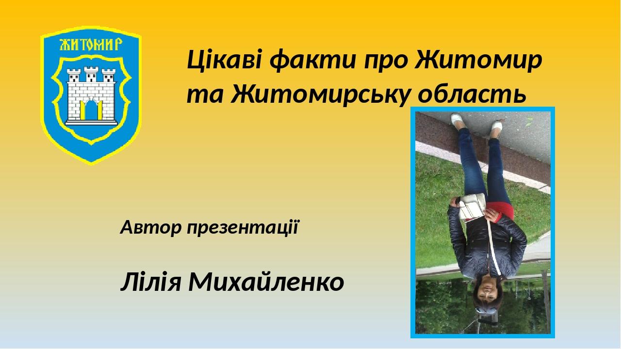 Цікаві факти про Житомир та Житомирську область Автор презентації Лілія Михайленко