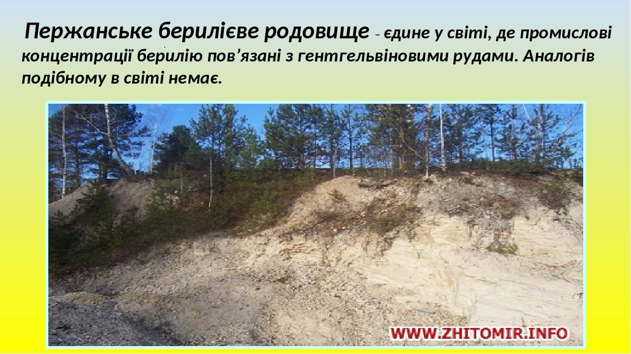 . Пержанське берилієве родовище – єдине у світі, де промислові концентрації берилію пов'язані з гентгельвіновими рудами. Аналогів подібному в світі...