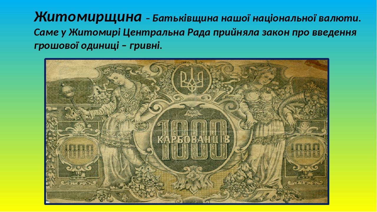 Житомирщина – Батьківщина нашої національної валюти. Саме у Житомирі Центральна Рада прийняла закон про введення грошової одиниці – гривні.