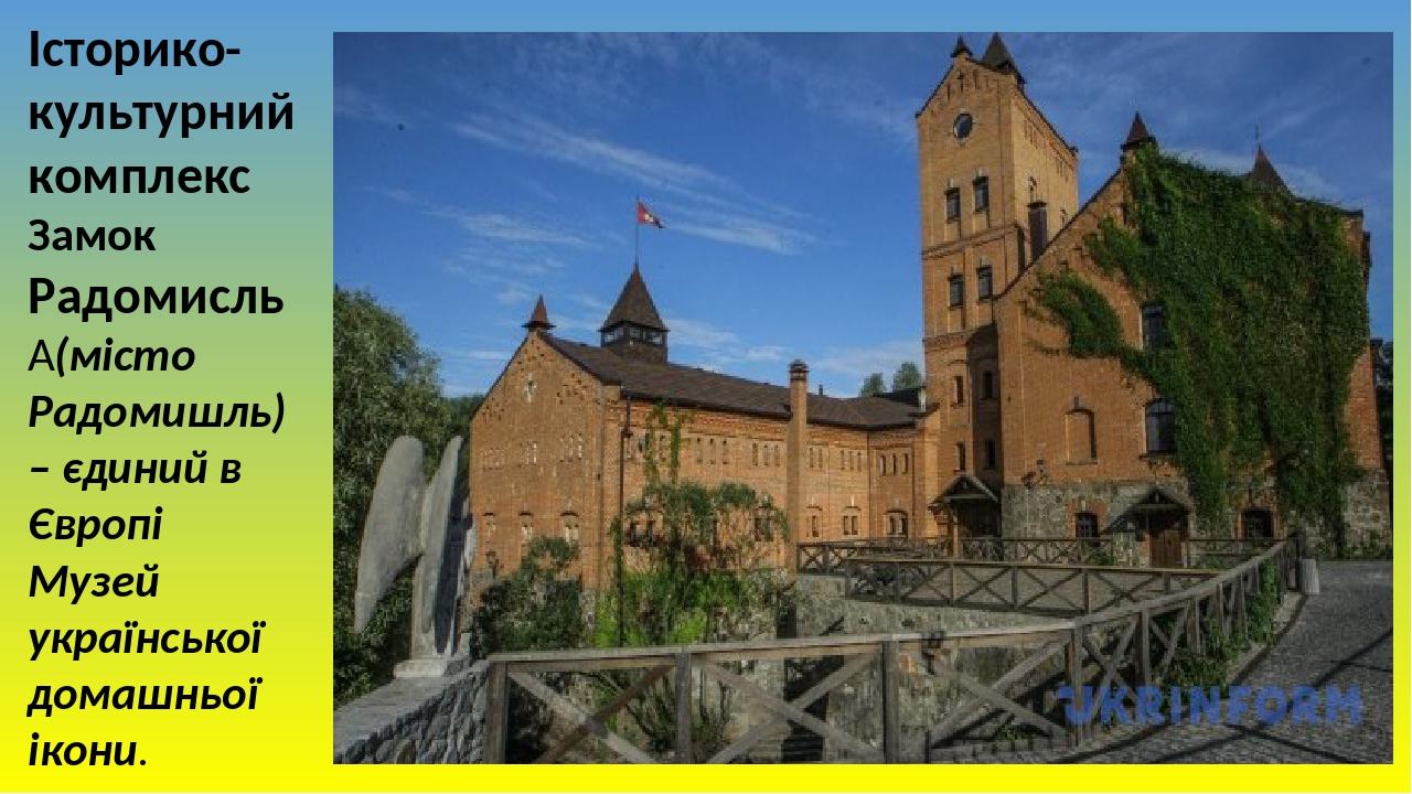 Історико-культурний комплекс Замок Радомисль (місто Радомишль) – єдиний в Європі Музей української домашньої ікони.