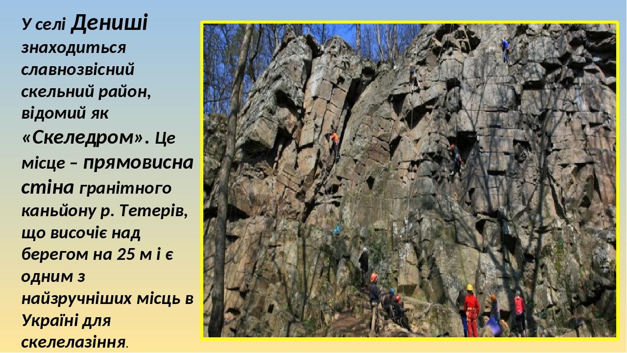 У селі Дениші знаходиться славнозвісний скельний район, відомий як «Скеледром». Це місце – прямовисна стіна гранітного каньйону р. Тетерів, що висо...