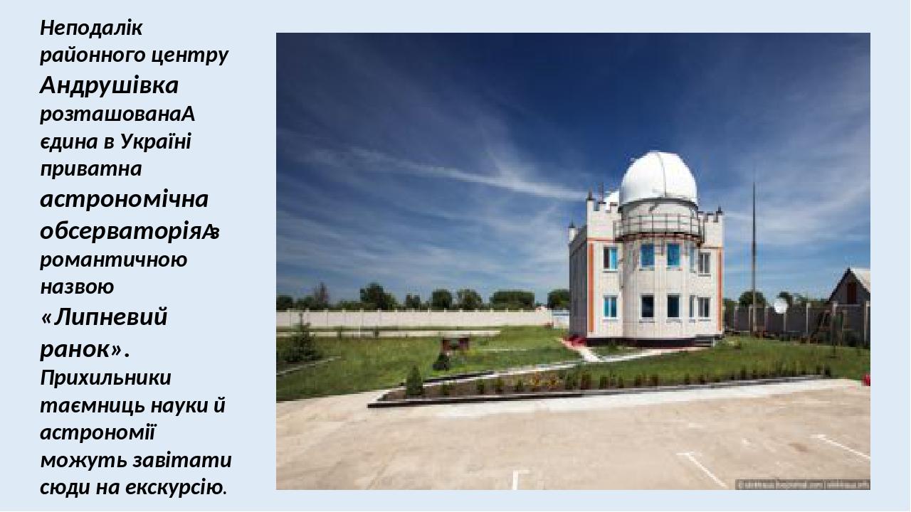 Неподалік районного центру Андрушівка розташована єдина в Україні приватна астрономічна обсерваторіяз романтичною назвою «Липневий ранок». Прихил...