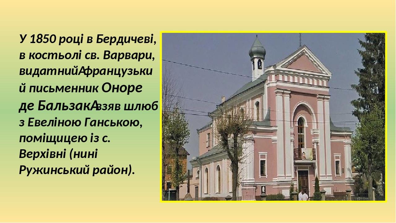 У 1850 році в Бердичеві, в костьолі св. Варвари, видатнийфранцузький письменник Оноре де Бальзаквзяв шлюб з Евеліною Ганською, поміщицею із с. Ве...