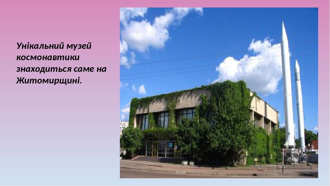 Унікальний музей космонавтики знаходиться саме на Житомирщині.