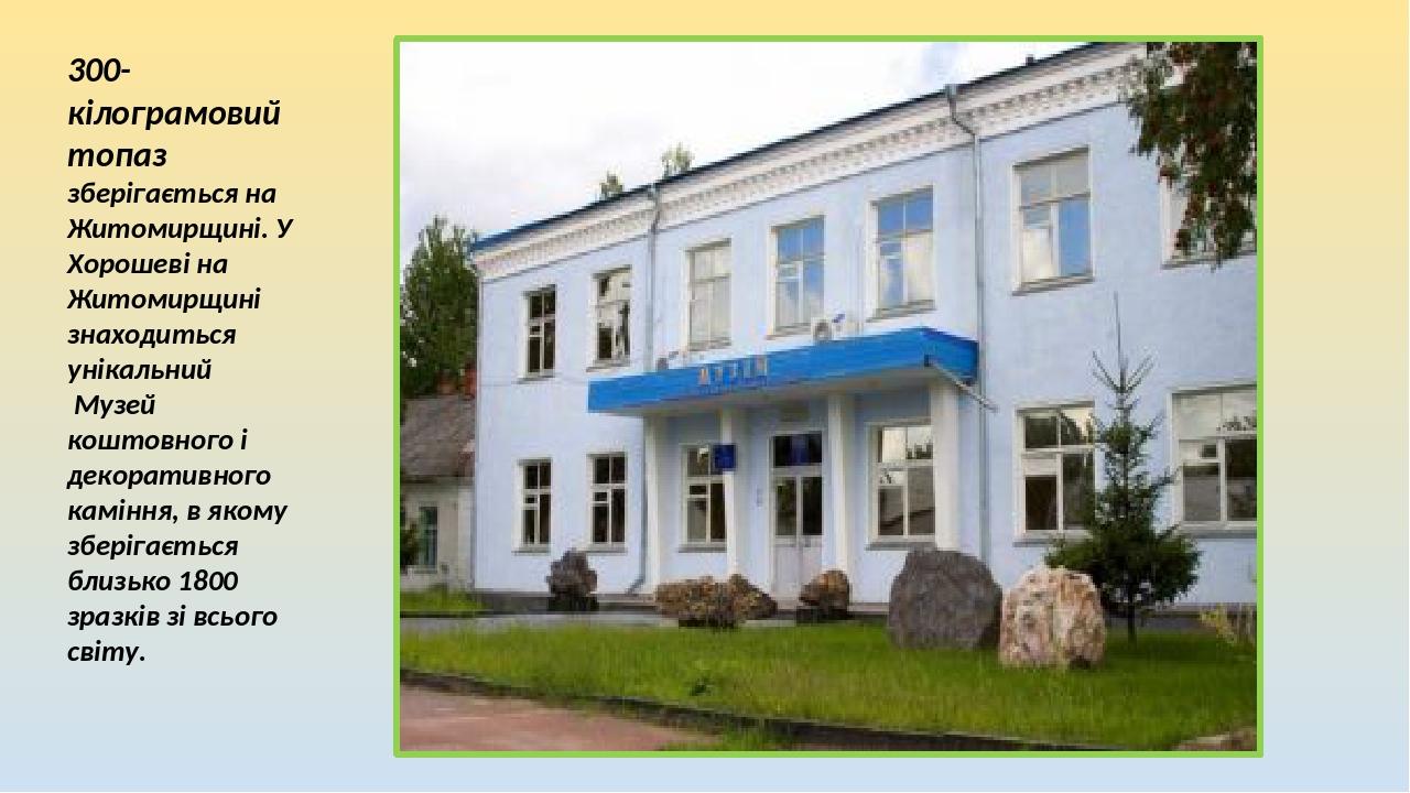 300-кілограмовий топаз зберігається на Житомирщині. У Хорошеві на Житомирщині знаходиться унікальний Музей коштовного і декоративного каміння, в як...