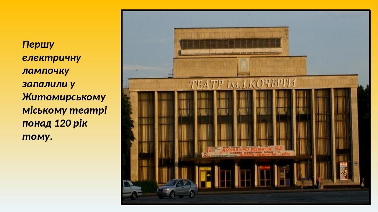 Першу електричну лампочку запалили у Житомирському міському театрі понад 120 рік тому.