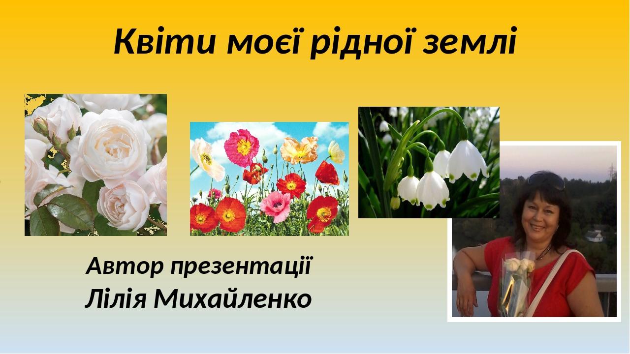 Квіти моєї рідної землі Автор презентації Лілія Михайленко
